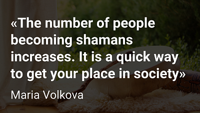 «The number of people becoming shamans increases. It is a quick way to get your place in society»