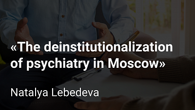 Sociologist Natalya Lebedeva – about the deinstitutionalization of psychiatry in Moscow